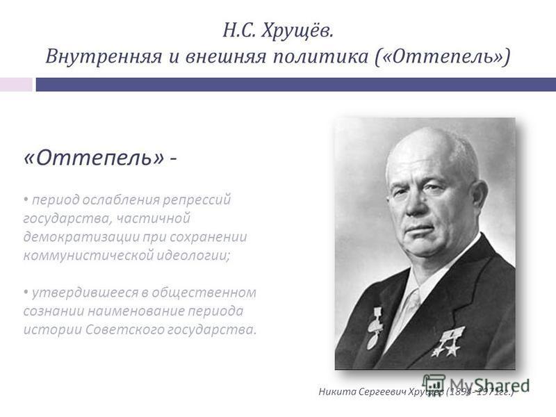 Н.С. Хрущёв. Внутренняя и внешняя политика («Оттепель») « Оттепель » - период ослабления репрессий государства, частичной демократизации при сохранении коммунистической идеологии ; утвердившееся в общественном сознании наименование периода истории Со
