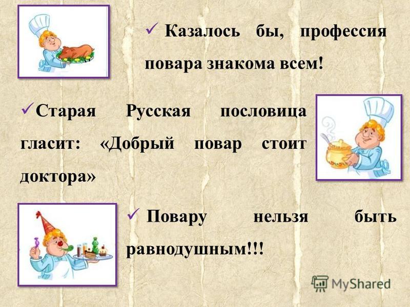 Казалось бы, профессия повара знакома всем! Старая Русская пословица гласит: «Добрый повар стоит доктора» Повару нельзя быть равнодушным!!!