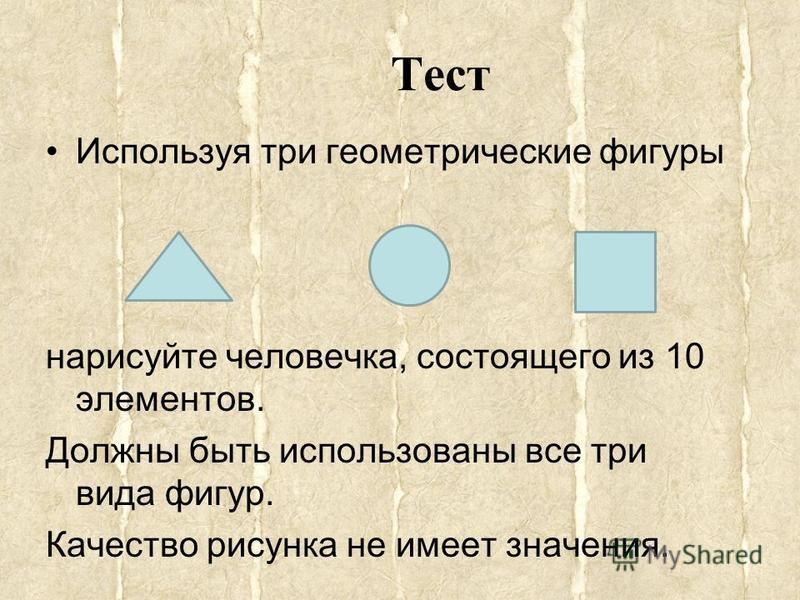 Тест Используя три геометрические фигуры нарисуйте человечка, состоящего из 10 элементов. Должны быть использованы все три вида фигур. Качество рисунка не имеет значения.