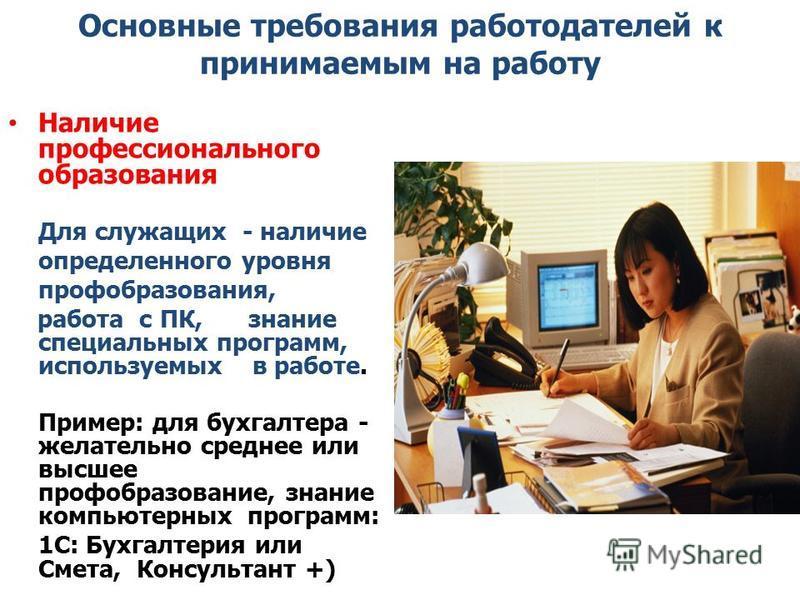 Основные требования работодателей к принимаемым на работу Наличие профессионального образования Для служащих - наличие определенного уровня профобразования, работа с ПК, знание специальных программ, используемых в работе. Пример: для бухгалтера - жел