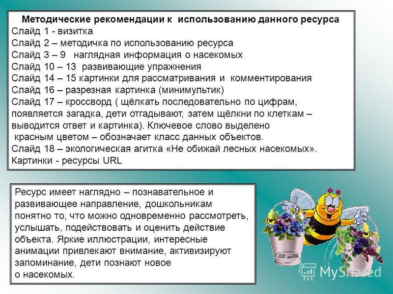 Методические рекомендации к использованию данного ресурса Слайд 1 - визитка Слайд 2 – методичка по использованию ресурса Слайд 3 – 9 наглядная информация о насекомых Слайд 10 – 13 развивающие упражнения Слайд 14 – 15 картинки для рассматривания и ком