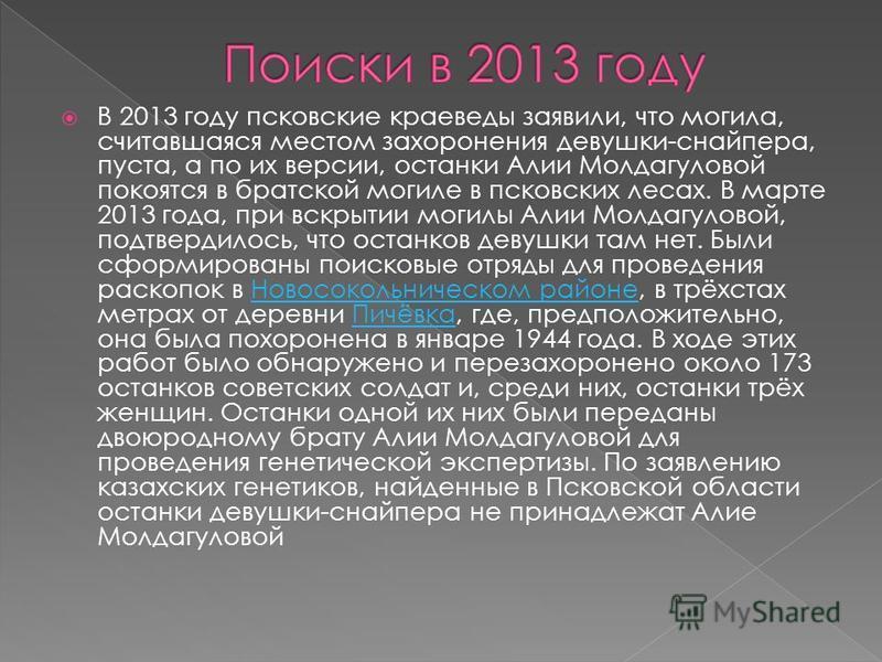 В 2013 году псковские краеведы заявили, что могила, считавшаяся местом захоронения девушки-снайпера, пуста, а по их версии, останки Алии Молдагуловой покоятся в братской могиле в псковских лесах. В марте 2013 года, при вскрытии могилы Алии Молдагулов