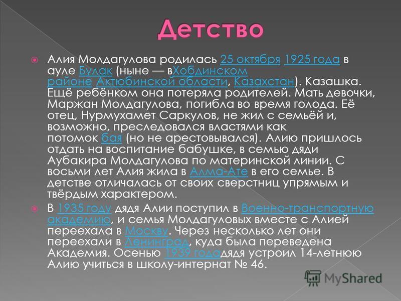 Алия Молдагулова родилась 25 октября 1925 года в ауле Булак (ныне в Хобдинском районе Актюбинской области, Казахстан). Казашка. Ещё ребёнком она потеряла родителей. Мать девочки, Маржан Молдагулова, погибла во время голода. Её отец, Нурмухамет Саркул