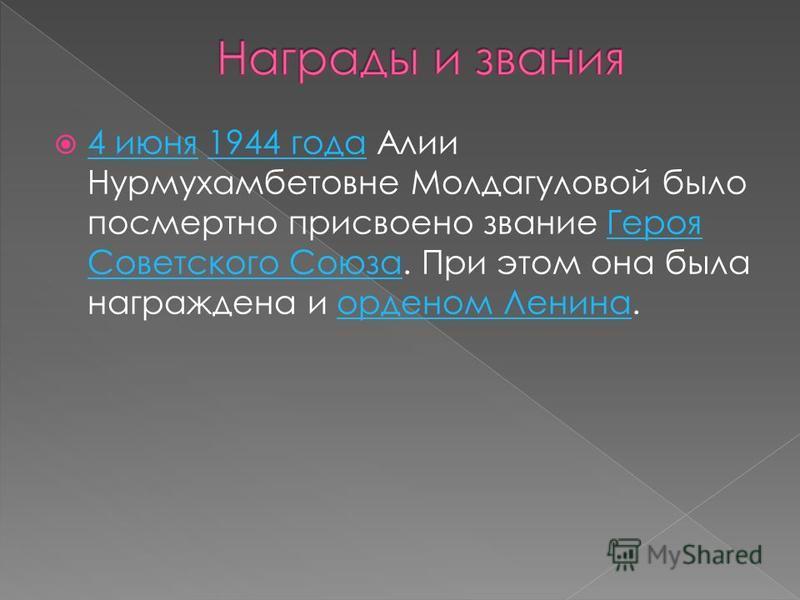 4 июня 1944 года Алии Нурмухамбетовне Молдагуловой было посмертно присвоено звание Героя Советского Союза. При этом она была награждена и орденом Ленина. 4 июня 1944 года Героя Советского Союзаорденом Ленина