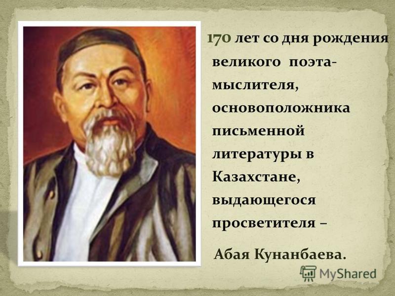 170 лет со дня рождения великого поэта- мыслителя, основоположника письменной литературы в Казахстане, выдающегося просветителя – Абая Кунанбаева.