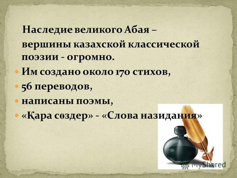 Наследие великого Абая – вершины казахской классической поэзии - огромно. Им создано около 170 стихов, 56 переводов, написаны поэмы, « Қ ара с ө здер» - «Слова назидания»