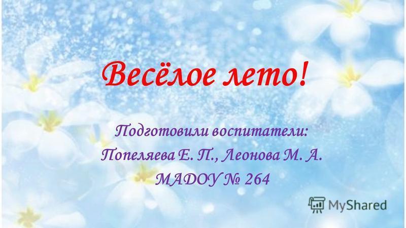 Весёлое лето! Подготовили воспитатели: Попеляева Е. П., Леонова М. А. МАДОУ 264