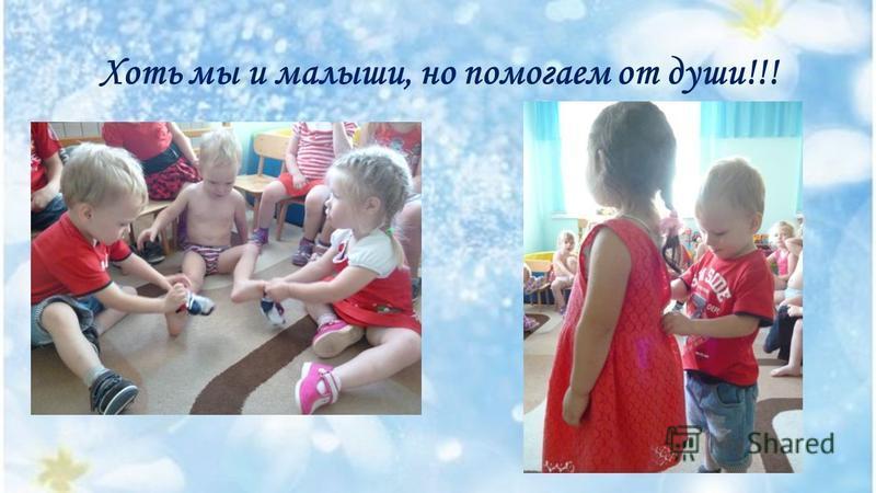 Хоть мы и малыши, но помогаем от души!!!