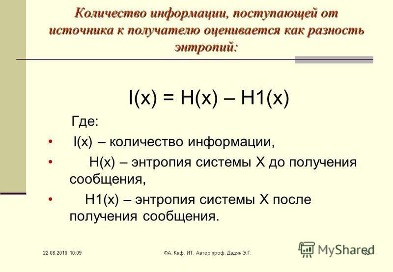 22.08.2016 10:11 ФА. Каф. ИТ. Автор проф. Дадян Э.Г.32 Количество информации, поступающей от источника к получателю оценивается как разность энтропий: I(x) = H(x) – H1(x) Где: I(x) – количество информации, H(x) – энтропия системы Х до получения сообщ