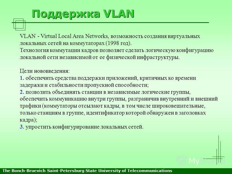 Поддержка VLAN VLAN - Virtual Local Area Networks, возможность создания виртуальных локальных сетей на коммутаторах (1998 год). Технология коммутации кадров позволяет сделать логическую конфигурацию локальной сети независимой от ее физической инфраст