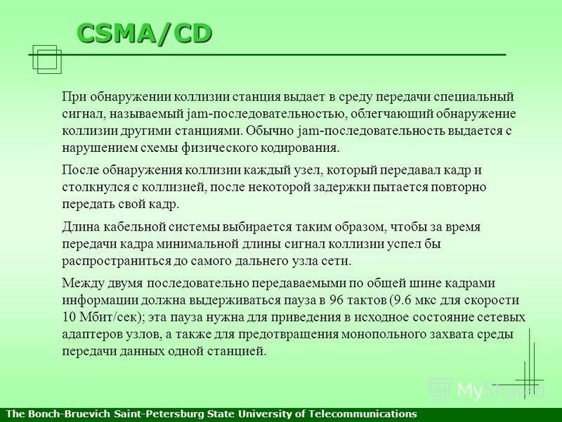 CSMA/CD При обнаружении коллизии станция выдает в среду передачи специальный сигнал, называемый jam-последовательностью, облегчающий обнаружение коллизии другими станциями. Обычно jam-последовательность выдается с нарушением схемы физического кодиров