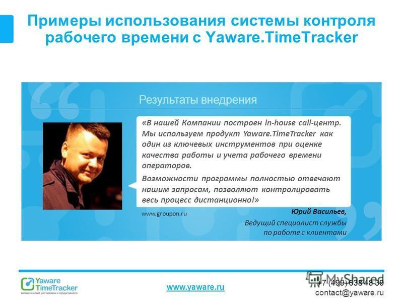 Результаты внедрения www.yaware.ru +7 (499) 638 48 39 contact@yaware.ru Примеры использования системы контроля рабочего времени с Yaware.TimeTracker Юрий Васильев, Ведущий специалист службы по работе с клиентами «В нашей Компании построен in-house ca