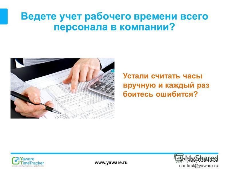 www.yaware.ru +7 (499) 638 48 39 contact@yaware.ru Ведете учет рабочего времени всего персонала в компании? Устали считать часы вручную и каждый раз боитесь ошибиться?