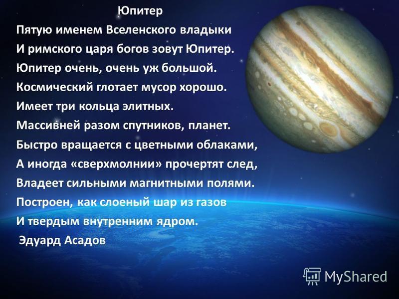 Юпитер Пятую именем Вселенского владыки И римского царя богов зовут Юпитер. Юпитер очень, очень уж большой. Космический глотает мусор хорошо. Имеет три кольца элитных. Массивней разом спутников, планет. Быстро вращается с цветными облаками, А иногда
