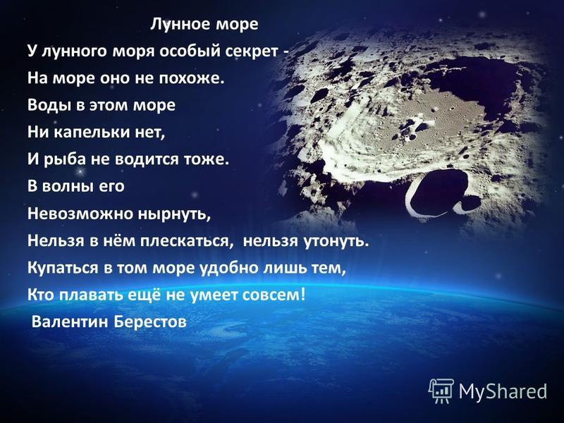Лунное море У лунного моря особый секрет - На море оно не похоже. Воды в этом море Ни капельки нет, И рыба не водится тоже. В волны его Невозможно нырнуть, Нельзя в нём плескаться, нельзя утонуть. Купаться в том море удобно лишь тем, Кто плавать ещё