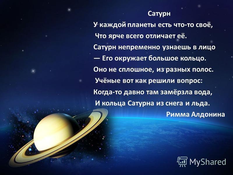 Сатурн У каждой планеты есть что-то своё, Что ярче всего отличает её. Сатурн непременно узнаешь в лицо Его окружает большое кольцо. Оно не сплошное, из разных полос. Учёные вот как решили вопрос: Когда-то давно там замёрзла вода, И кольца Сатурна из