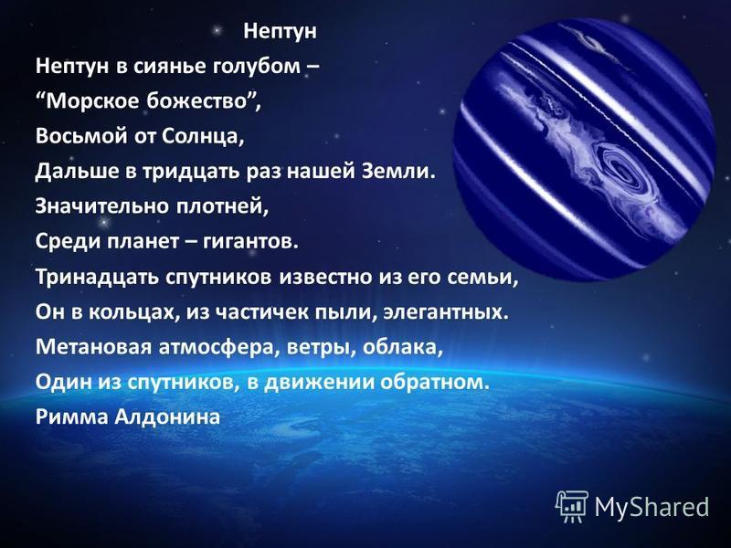 Нептун Нептун в сиянье голубом – Морское божество, Восьмой от Солнца, Дальше в тридцать раз нашей Земли. Значительно плотней, Среди планет – гигантов. Тринадцать спутников известно из его семьи, Он в кольцах, из частичек пыли, элегантных. Метановая а