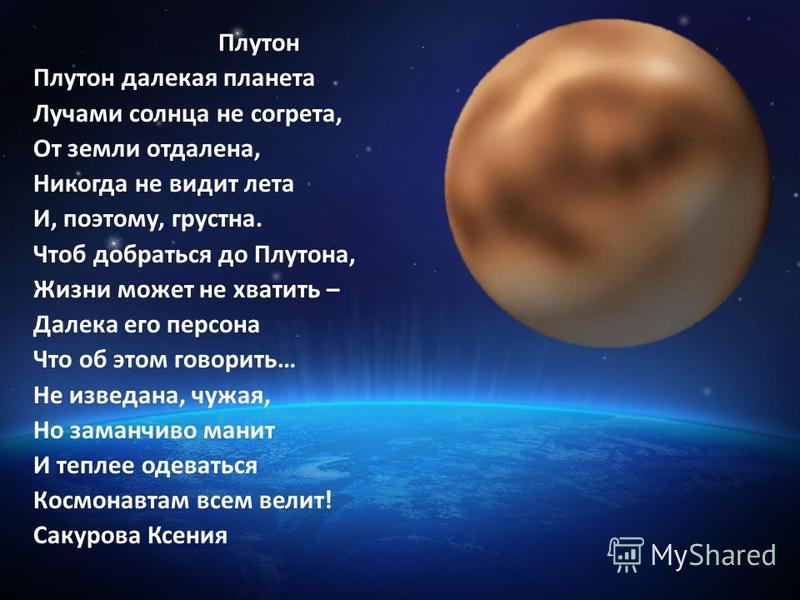 Плутон Плутон далекая планета Лучами солнца не согрета, От земли отдалена, Никогда не видит лета И, поэтому, грустна. Чтоб добраться до Плутона, Жизни может не хватить – Далека его персона Что об этом говорить… Не изведана, чужая, Но заманчиво манит