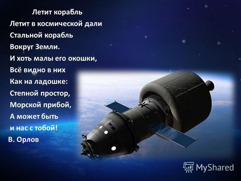 Летит корабль Летит в космической дали Стальной корабль Вокруг Земли. И хоть малы его окошки, Всё видно в них Как на ладошке: Степной простор, Морской прибой, А может быть и нас с тобой! В. Орлов