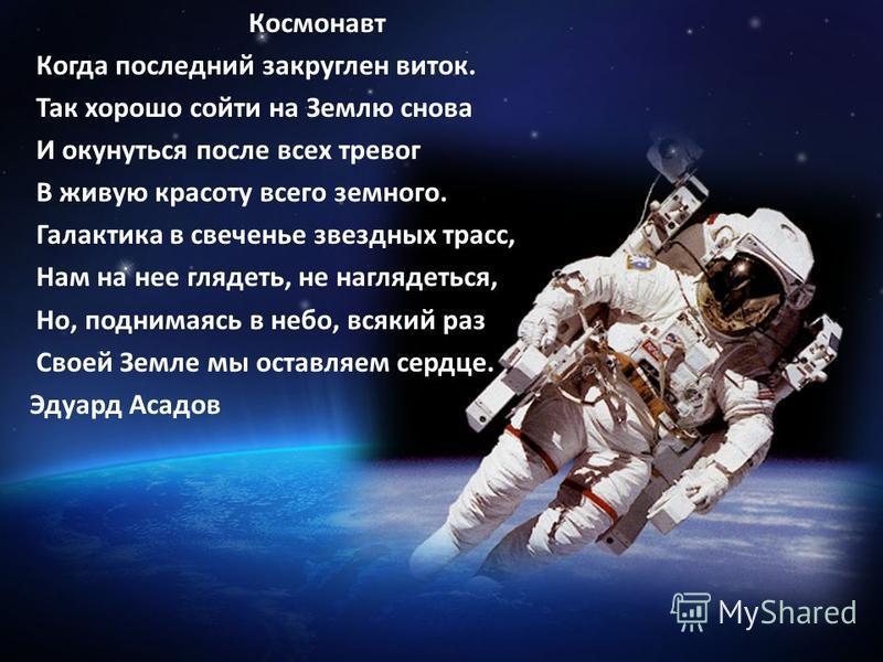 Космонавт Когда последний закруглен виток. Так хорошо сойти на Землю снова И окунуться после всех тревог В живую красоту всего земного. Галактика в свеченье звездных трасс, Нам на нее глядеть, не наглядеться, Но, поднимаясь в небо, всякий раз Своей З