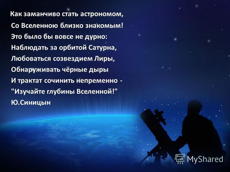 Как заманчиво стать астрономом, Со Вселенною близко знакомым! Это было бы вовсе не дурно: Наблюдать за орбитой Сатурна, Любоваться созвездием Лиры, Обнаруживать чёрные дыры И трактат сочинить непременно - Изучайте глубины Вселенной! Ю.Синицын