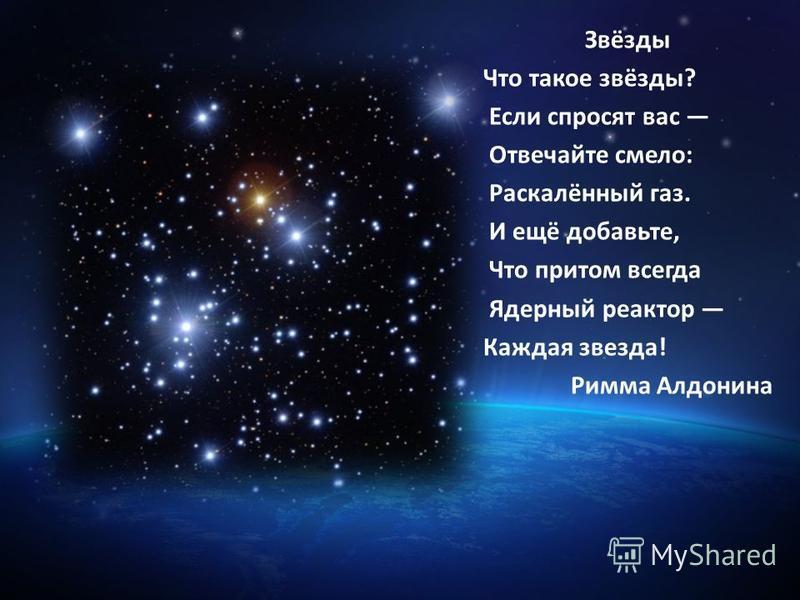 Звёзды Что такое звёзды? Если спросят вас Отвечайте смело: Раскалённый газ. И ещё добавьте, Что притом всегда Ядерный реактор Каждая звезда! Римма Алдонина