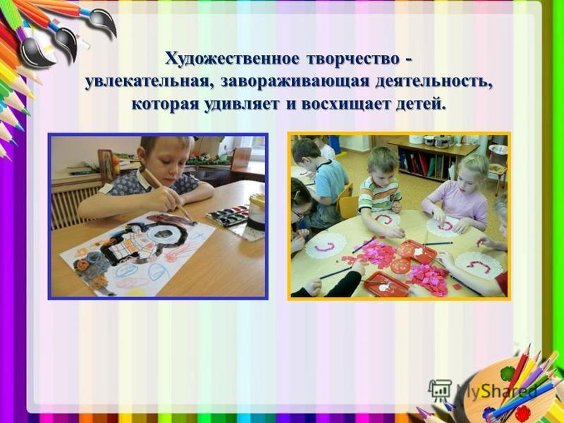 Художественное творчество - увлекательная, завораживающая деятельность, которая удивляет и восхищает детей.