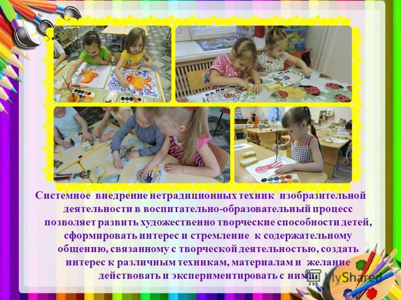 Системное внедрение нетрадиционных техник изобразительной деятельности в воспитательно-образовательный процесс позволяет развить художественно творческие способности детей, сформировать интерес и стремление к содержательному общению, связанному с тво