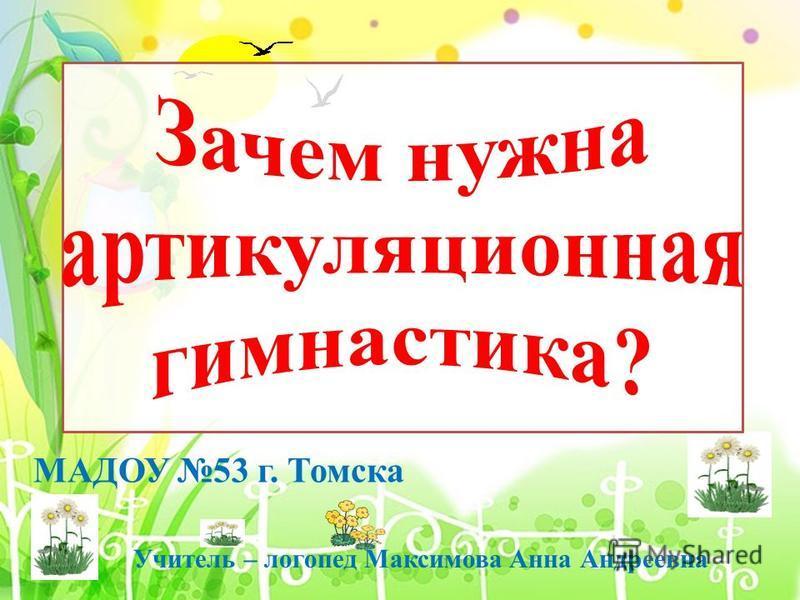 МАДОУ 53 г. Томска Учитель – логопед Максимова Анна Андреевна