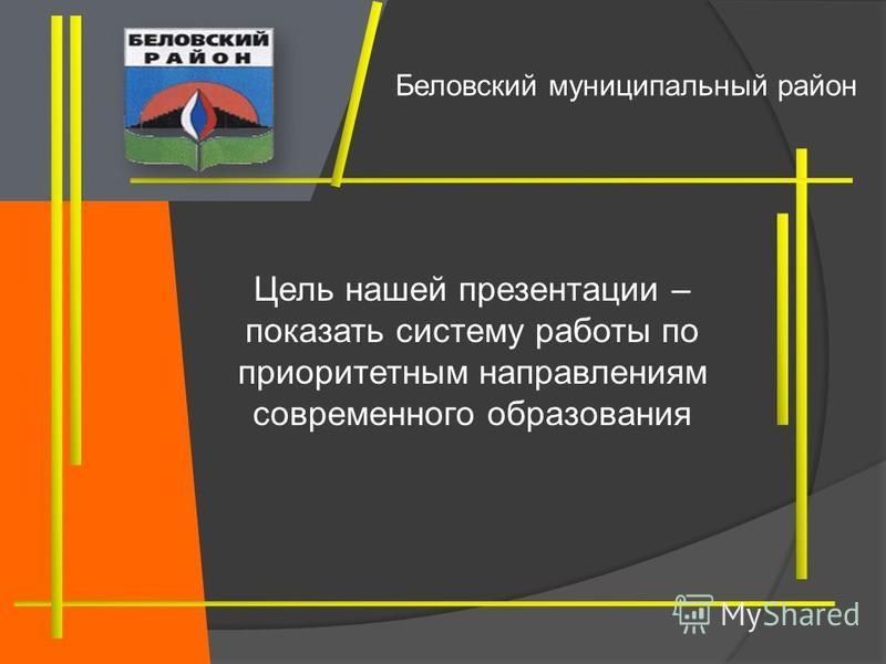 Цель нашей презентации – показать систему работы по приоритетным направлениям современного образования Беловский муниципальный район