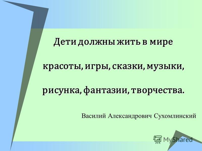 Дети должны жить в мире красоты, игры, сказки, музыки, рисунка, фантазии, творчества. Василий Александрович Сухомлинский