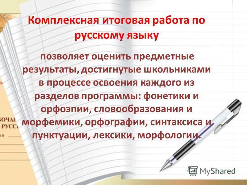 Комплексная итоговая работа по русскому языку позволяет оценить предметные результаты, достигнутые школьниками в процессе освоения каждого из разделов программы: фонетики и орфоэпии, словообразования и морфемики, орфографии, синтаксиса и пунктуации,