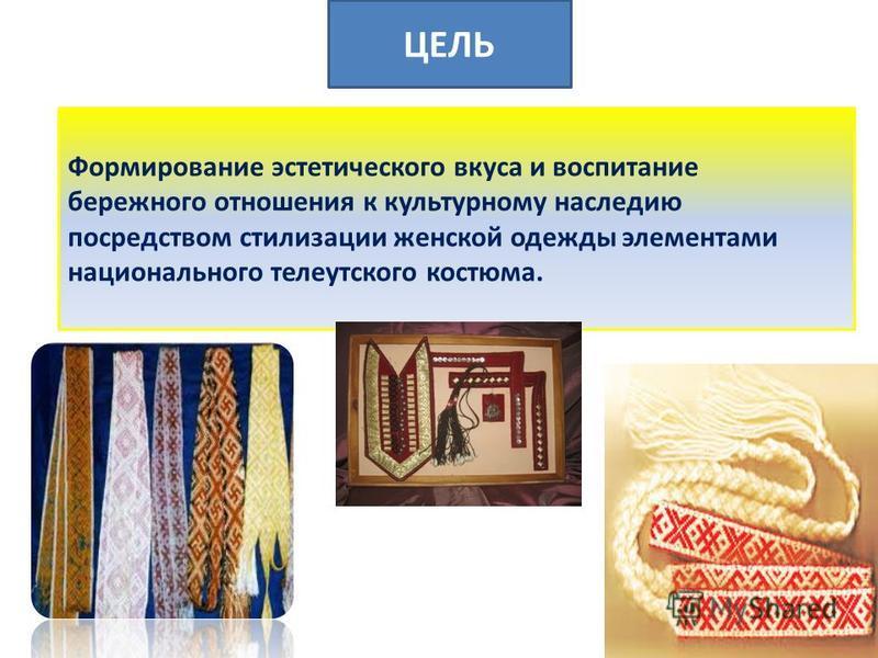 ЦЕЛЬ Формирование эстетического вкуса и воспитание бережного отношения к культурному наследию посредством стилизации женской одежды элементами национального телеутского костюма.