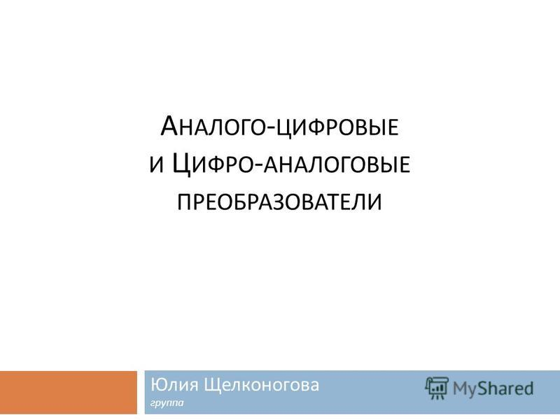 А НАЛОГО - ЦИФРОВЫЕ И Ц ИФРО - АНАЛОГОВЫЕ ПРЕОБРАЗОВАТЕЛИ Юлия Щелконогова группа