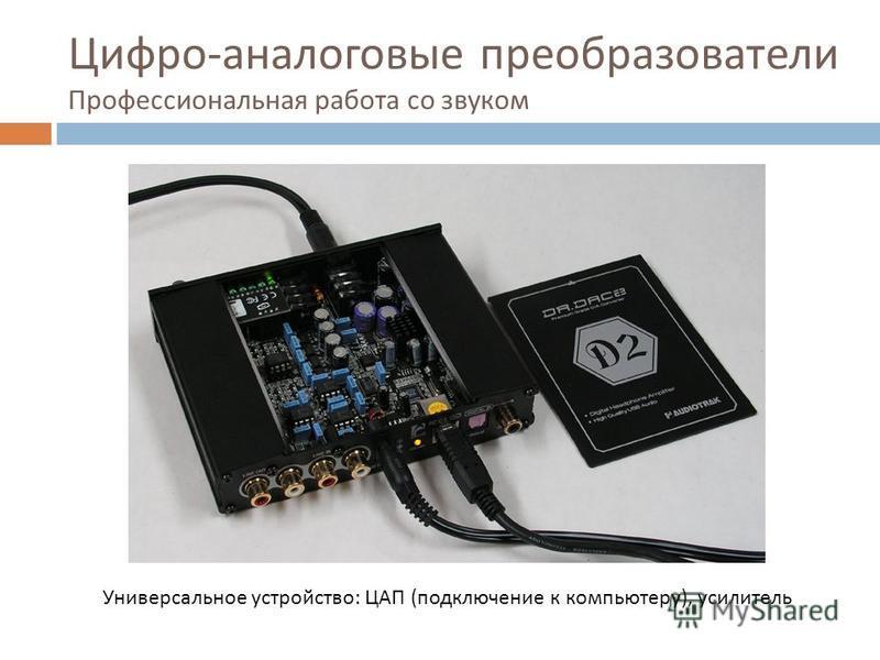 Цифро - аналоговые преобразователи Профессиональная работа со звуком Универсальное устройство: ЦАП (подключение к компьютеру), усилитель
