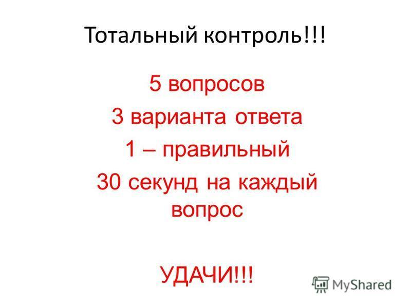 Тотальный контроль!!! 5 вопросов 3 варианта ответа 1 – правильный 30 секунд на каждый вопрос УДАЧИ!!!