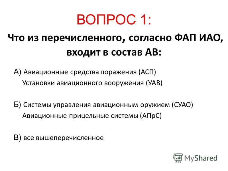 ВОПРОС 1: Что из перечисленного, согласно ФАП ИАО, входит в состав АВ: А) Авиационные средства поражения (АСП) Установки авиационного вооружения (УАВ) Б) Системы управления авиационным оружием (СУАО) Авиационные прицельные системы (АПрС) В) все вышеп