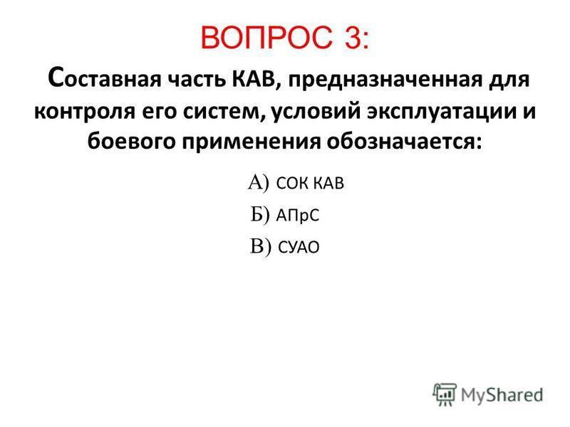 ВОПРОС 3: С оставная часть КАВ, предназначенная для контроля его систем, условий эксплуатации и боевого применения обозначается: А) СОК КАВ Б) АПрС В) СУАО