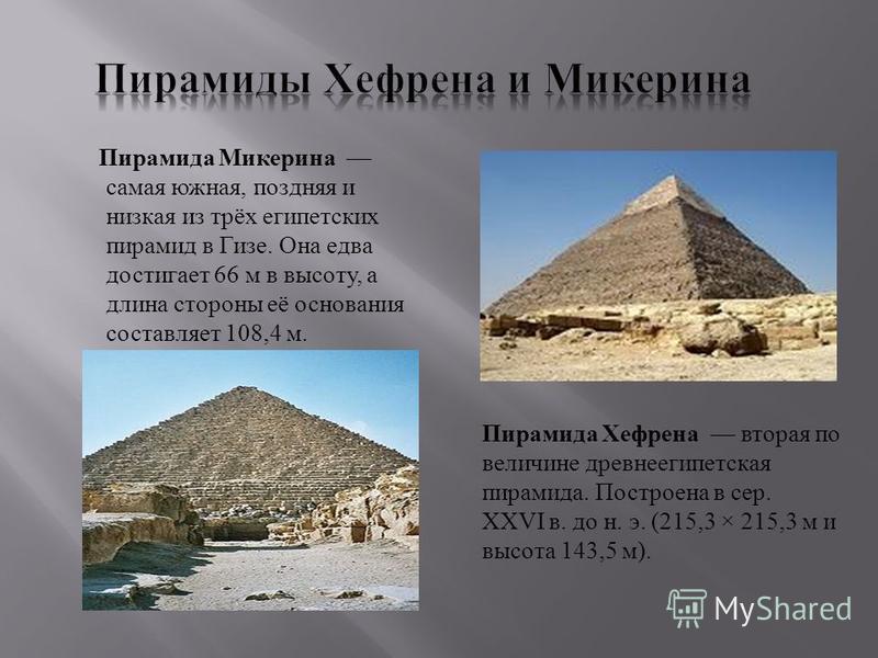 Пирамида Микерина самая южная, поздняя и низкая из трёх египетских пирамид в Гизе. Она едва достигает 66 м в высоту, а длина стороны её основания составляет 108,4 м. Пирамида Хефрена вторая по величине древнеегипетская пирамида. Построена в сер. XXVI