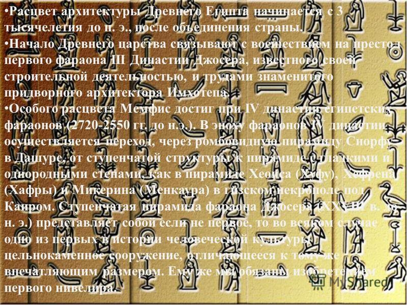 Расцвет архитектуры Древнего Египта начинается с 3 тысячелетия до н. э., после объединения страны. Начало Древнего царства связывают с восшествием на престол первого фараона III Династии Джосера, известного своей строительной деятельностью, и трудами