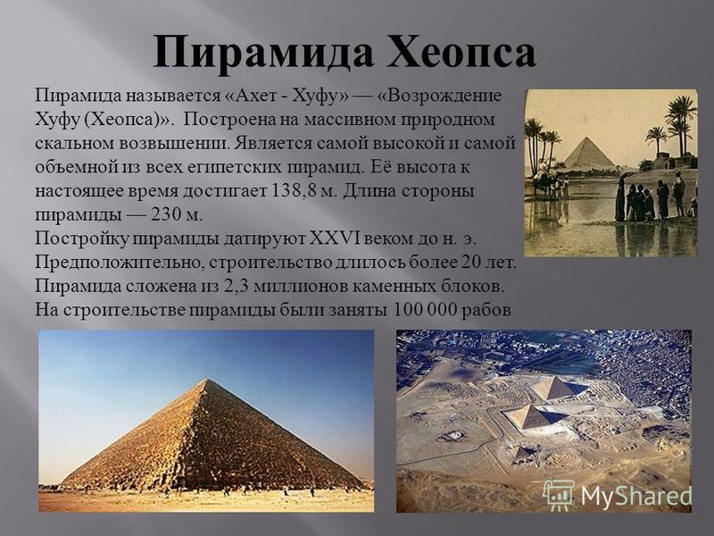 Пирамида называется «Ахет - Хуфу» «Возрождение Хуфу (Хеопса)». Построена на массивном природном скальном возвышении. Является самой высокой и самой объемной из всех египетских пирамид. Её высота к настоящее время достигает 138,8 м. Длина стороны пира