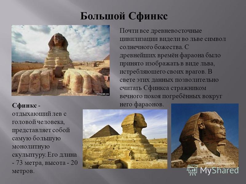 Сфинкс - отдыхающий лев с головой человека, представляет собой самую большую монолитную скульптуру. Его длина - 73 метра, высота - 20 метров. Большой Сфинкс Почти все древневосточные цивилизации видели во льве символ солнечного божества. С древнейших