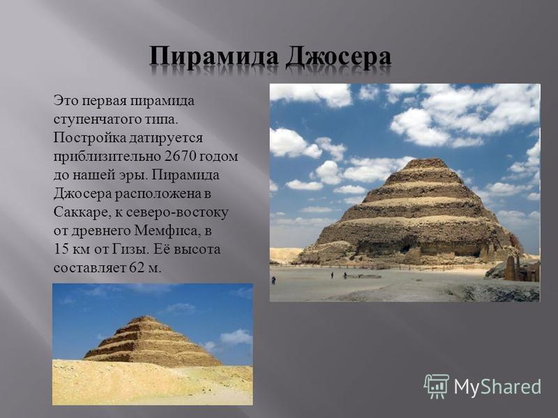 Это первая пирамида ступенчатого типа. Постройка датируется приблизительно 2670 годом до нашей эры. Пирамида Джосера расположена в Саккаре, к северо-востоку от древнего Мемфиса, в 15 км от Гизы. Её высота составляет 62 м.