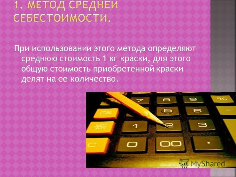 При использовании этого метода определяют среднюю стоимость 1 кг краски, для этого общую стоимость приобретенной краски делят на ее количество.