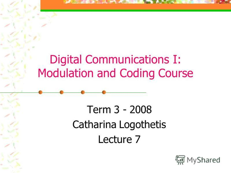Digital Communications I: Modulation and Coding Course Term 3 - 2008 Catharina Logothetis Lecture 7