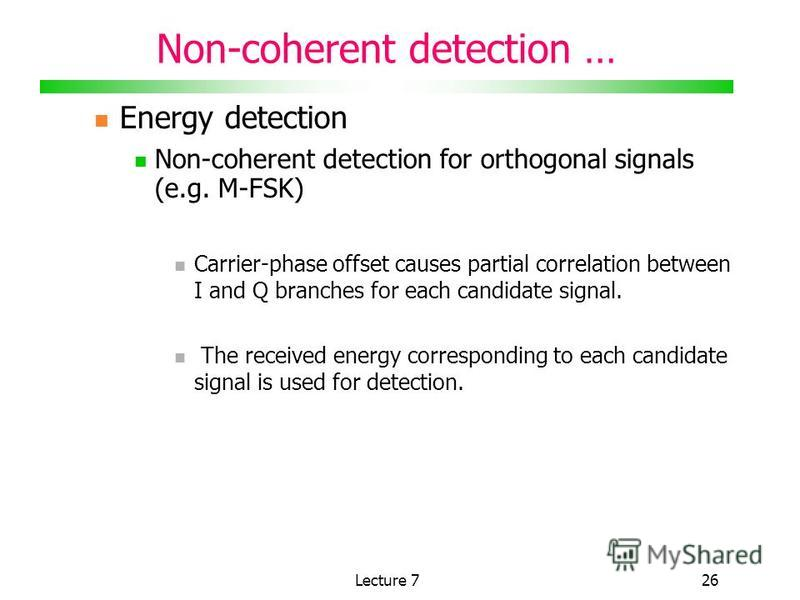 Lecture 726 Non-coherent detection … Energy detection Non-coherent detection for orthogonal signals (e.g. M-FSK) Carrier-phase offset causes partial correlation between I and Q branches for each candidate signal. The received energy corresponding to