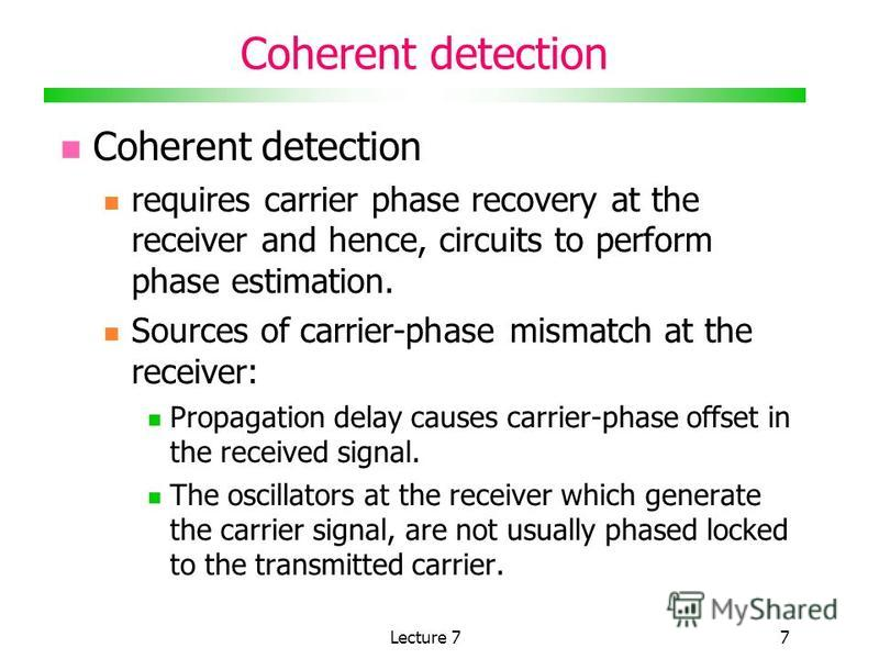Lecture 77 Coherent detection requires carrier phase recovery at the receiver and hence, circuits to perform phase estimation. Sources of carrier-phase mismatch at the receiver: Propagation delay causes carrier-phase offset in the received signal. Th