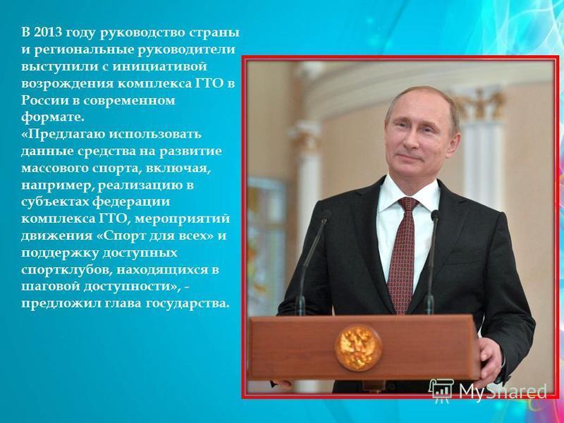 В 2013 году руководство страны и региональные руководители выступили с инициативой возрождения комплекса ГТО в России в современном формате. «Предлагаю использовать данные средства на развитие массового спорта, включая, например, реализацию в субъект