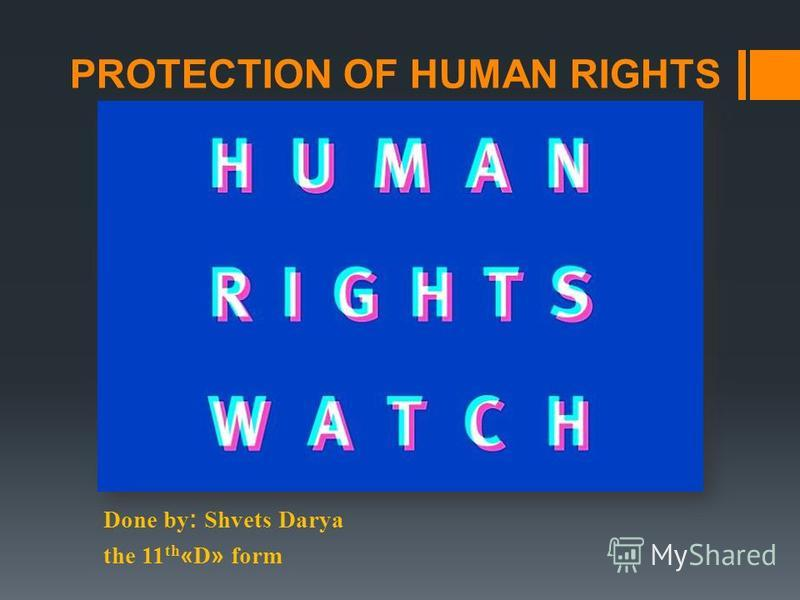 PROTECTION OF HUMAN RIGHTS Done by: Shvets Darya the 11 th «D» form