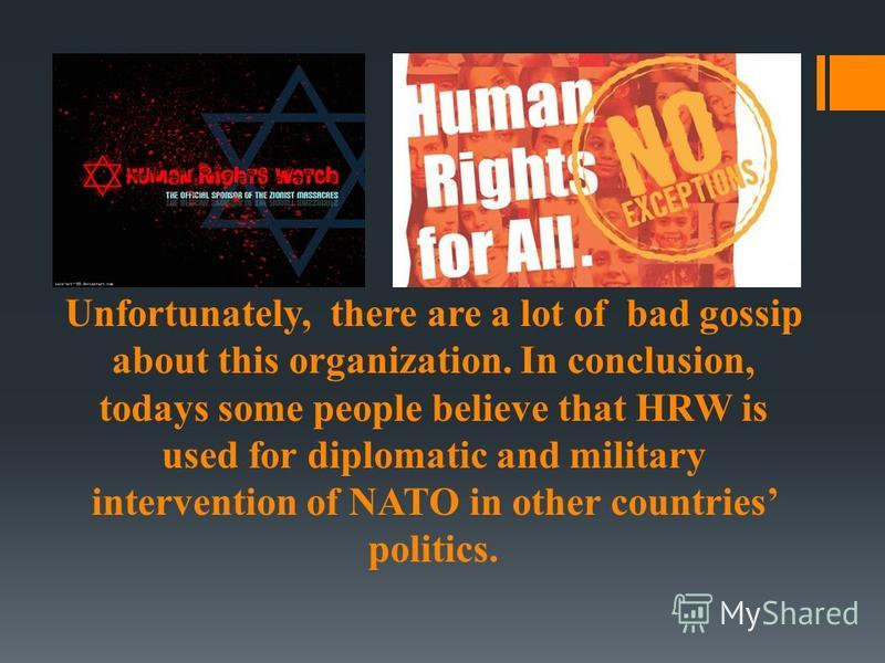 Unfortunately, there are a lot of bad gossip about this organization. In conclusion, todays some people believe that HRW is used for diplomatic and military intervention of NATO in other countries politics.